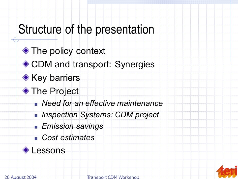 26 August 2004Transport CDM Workshop Structure of the presentation The policy context CDM and transport: Synergies Key barriers The Project Need for an effective maintenance Inspection Systems: CDM project Emission savings Cost estimates Lessons