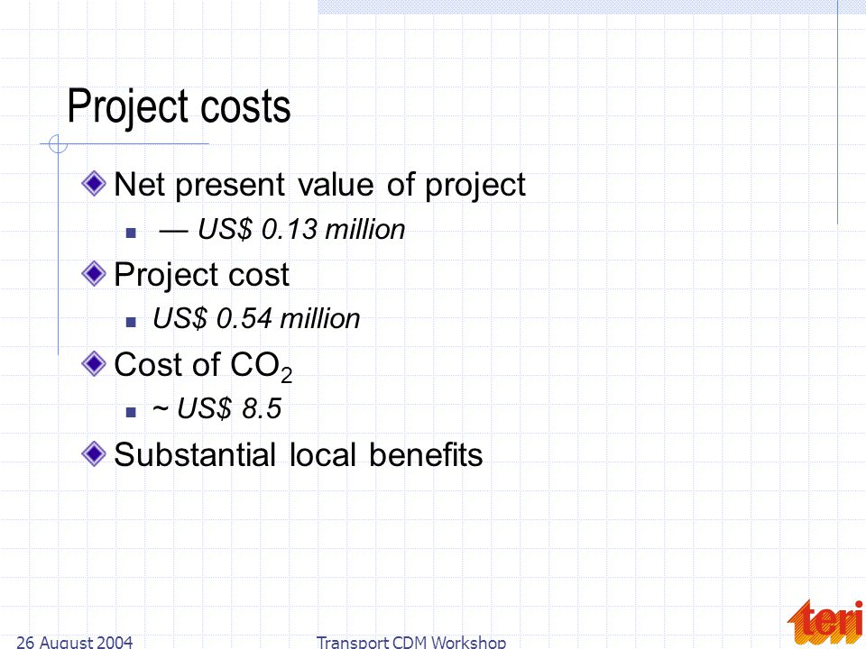 26 August 2004Transport CDM Workshop Project costs Net present value of project US$ 0.13 million Project cost US$ 0.54 million Cost of CO 2 ~ US$ 8.5 Substantial local benefits