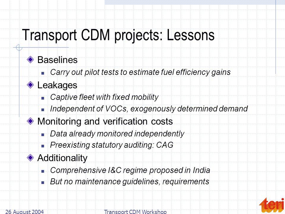 26 August 2004Transport CDM Workshop Transport CDM projects: Lessons Baselines Carry out pilot tests to estimate fuel efficiency gains Leakages Captiv