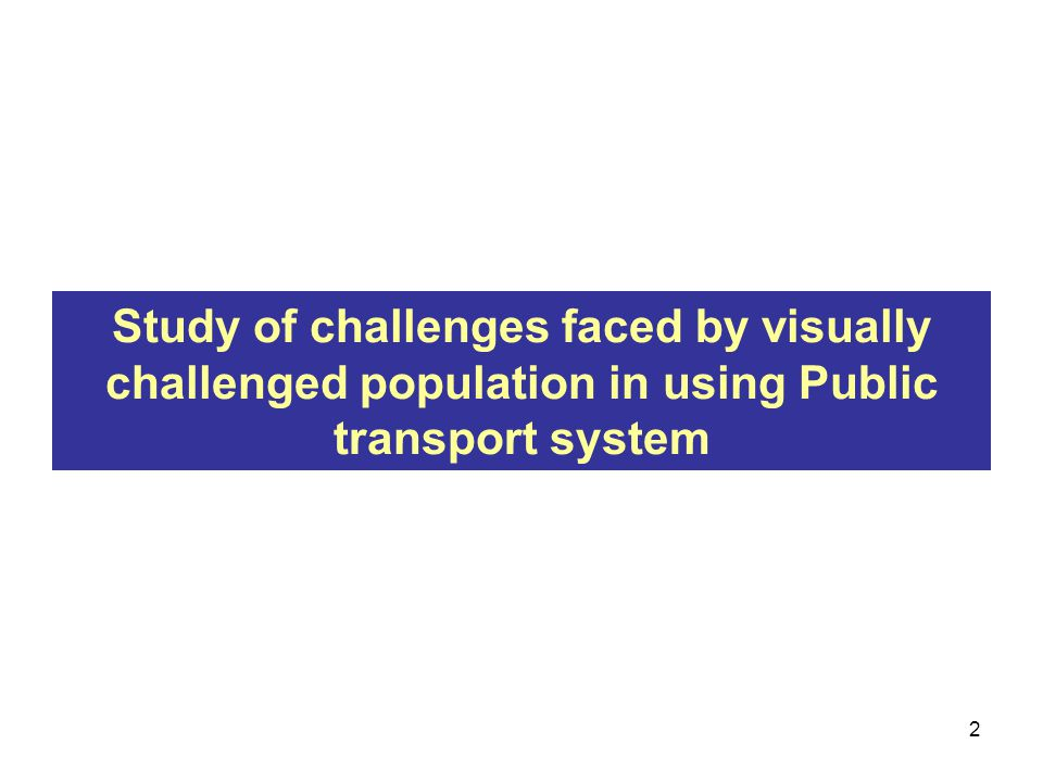 Study of challenges faced by visually challenged population in using Public transport system 2