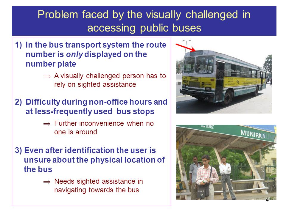 1)In the bus transport system the route number is only displayed on the number plate A visually challenged person has to rely on sighted assistance 2)Difficulty during non-office hours and at less-frequently used bus stops Further inconvenience when no one is around 3) Even after identification the user is unsure about the physical location of the bus Needs sighted assistance in navigating towards the bus Problem faced by the visually challenged in accessing public buses 4