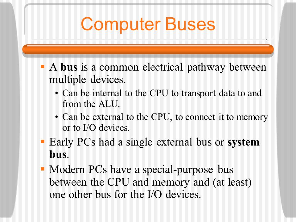 Computer Buses A bus is a common electrical pathway between multiple devices. Can be internal to the CPU to transport data to and from the ALU. Can be
