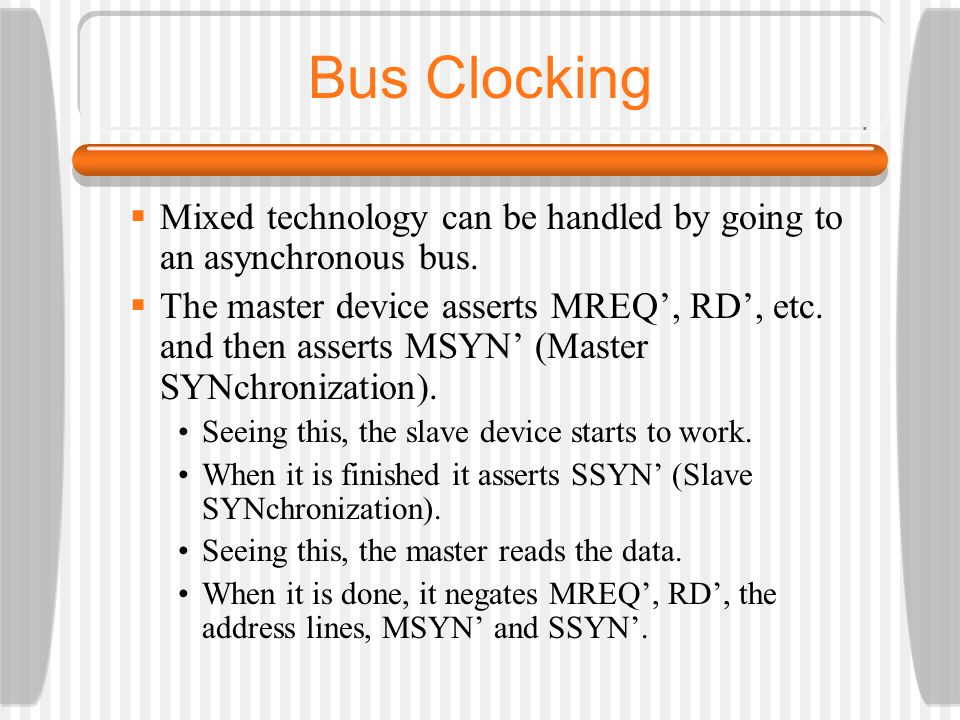 Bus Clocking Mixed technology can be handled by going to an asynchronous bus. The master device asserts MREQ, RD, etc. and then asserts MSYN (Master S