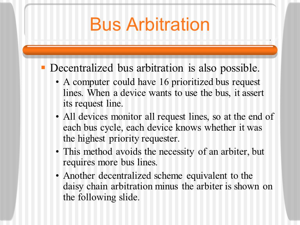 Bus Arbitration Decentralized bus arbitration is also possible. A computer could have 16 prioritized bus request lines. When a device wants to use the