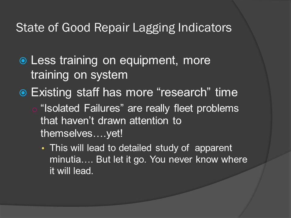 State of Good Repair Lagging Indicators Less training on equipment, more training on system Existing staff has more research time o Isolated Failures