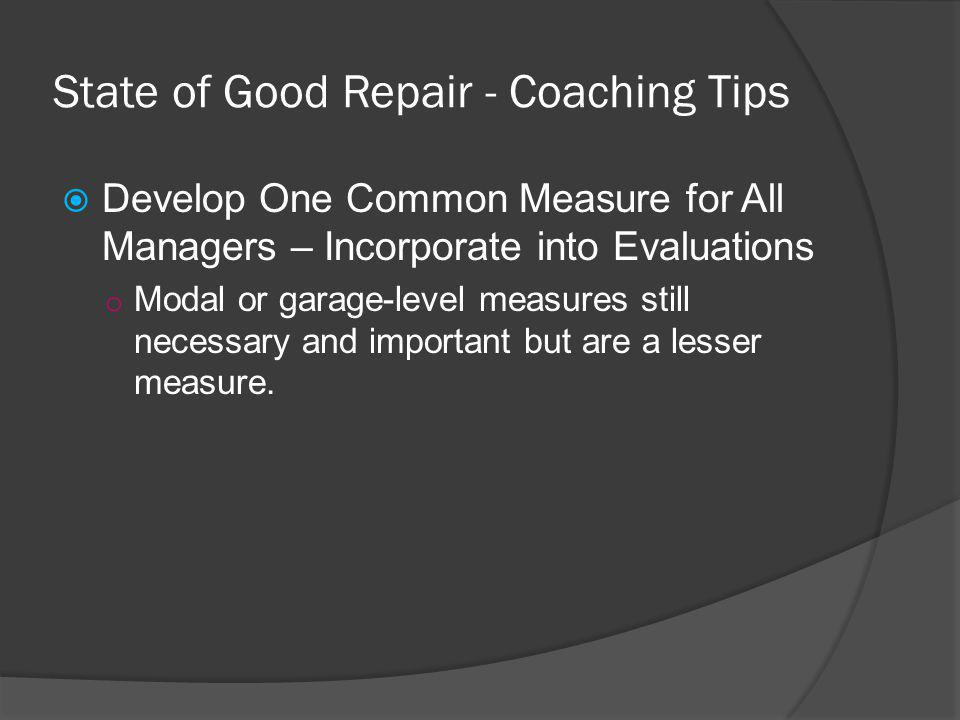 State of Good Repair - Coaching Tips Develop One Common Measure for All Managers – Incorporate into Evaluations o Modal or garage-level measures still