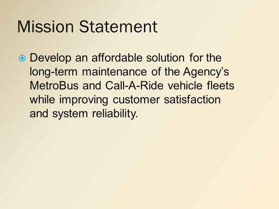 Mission Statement Develop an affordable solution for the long-term maintenance of the Agencys MetroBus and Call-A-Ride vehicle fleets while improving customer satisfaction and system reliability.