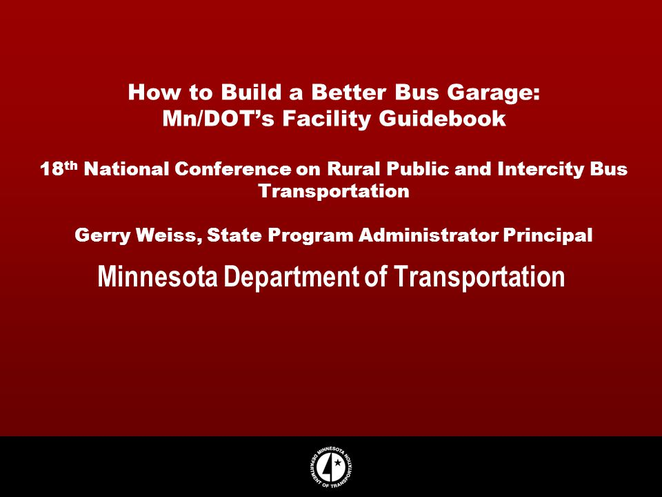 How to Build a Better Bus Garage: Mn/DOTs Facility Guidebook 18 th National Conference on Rural Public and Intercity Bus Transportation Gerry Weiss, S
