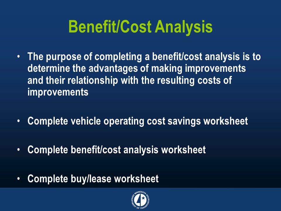 Benefit/Cost Analysis The purpose of completing a benefit/cost analysis is to determine the advantages of making improvements and their relationship w