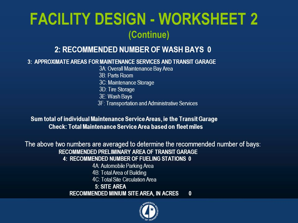 FACILITY DESIGN - WORKSHEET 2 (Continue) 2: RECOMMENDED NUMBER OF WASH BAYS 0 3: APPROXIMATE AREAS FOR MAINTENANCE SERVICES AND TRANSIT GARAGE 3A: Ove