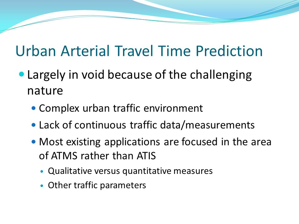 Urban Arterial Travel Time Prediction Largely in void because of the challenging nature Complex urban traffic environment Lack of continuous traffic data/measurements Most existing applications are focused in the area of ATMS rather than ATIS Qualitative versus quantitative measures Other traffic parameters