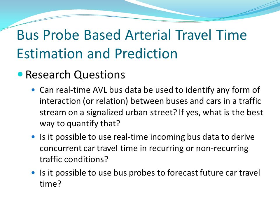 Bus Probe Based Arterial Travel Time Estimation and Prediction Research Questions Can real-time AVL bus data be used to identify any form of interaction (or relation) between buses and cars in a traffic stream on a signalized urban street.