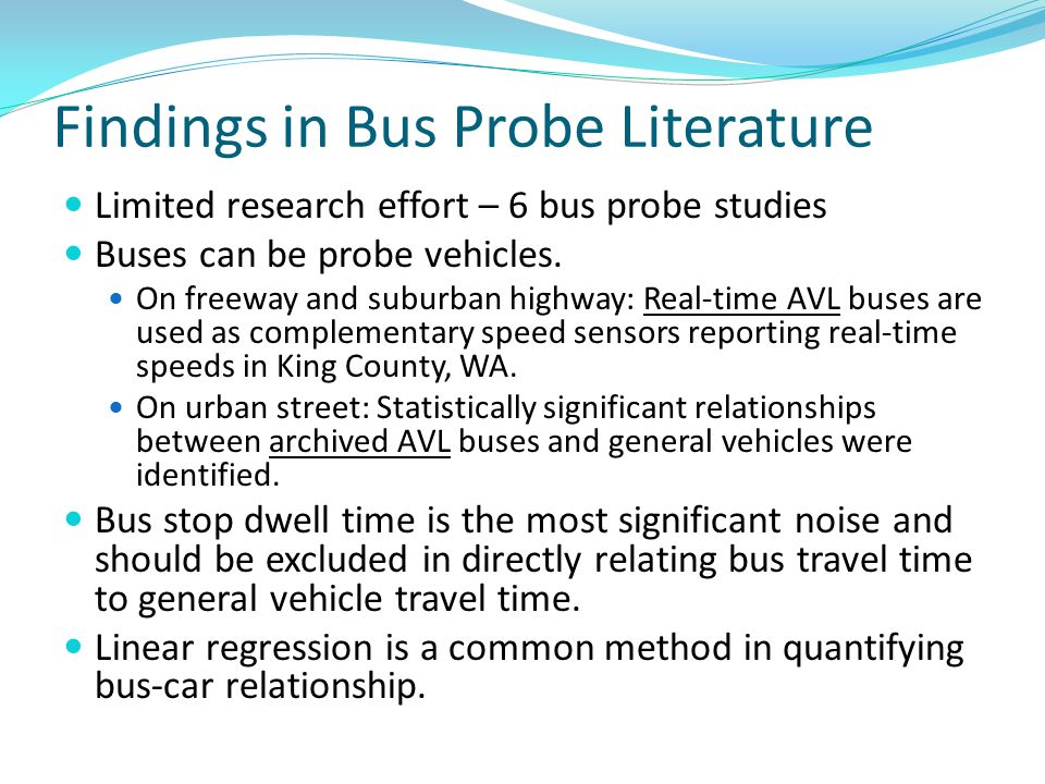 Findings in Bus Probe Literature Limited research effort – 6 bus probe studies Buses can be probe vehicles. On freeway and suburban highway: Real-time