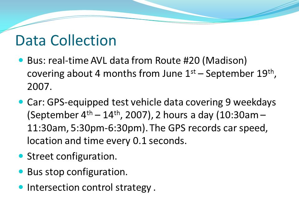 Data Collection Bus: real-time AVL data from Route #20 (Madison) covering about 4 months from June 1 st – September 19 th, 2007. Car: GPS-equipped tes