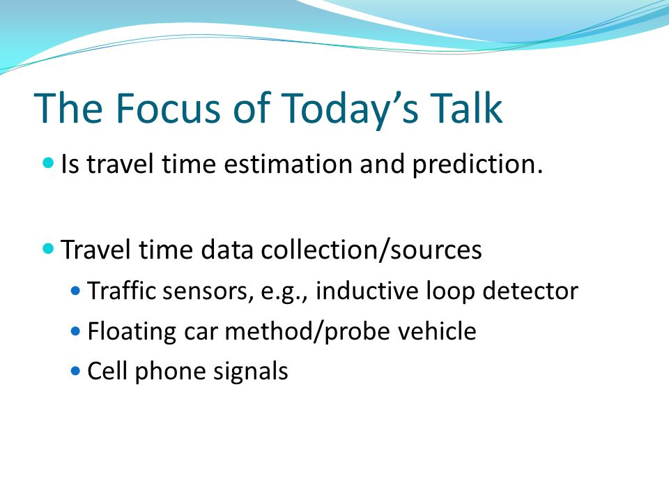 The Focus of Todays Talk Is travel time estimation and prediction. Travel time data collection/sources Traffic sensors, e.g., inductive loop detector