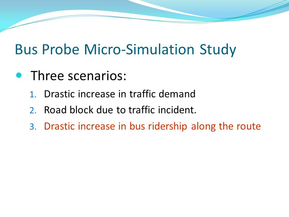 Bus Probe Micro-Simulation Study Three scenarios: 1. Drastic increase in traffic demand 2. Road block due to traffic incident. 3. Drastic increase in