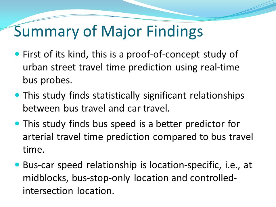 Summary of Major Findings First of its kind, this is a proof-of-concept study of urban street travel time prediction using real-time bus probes. This