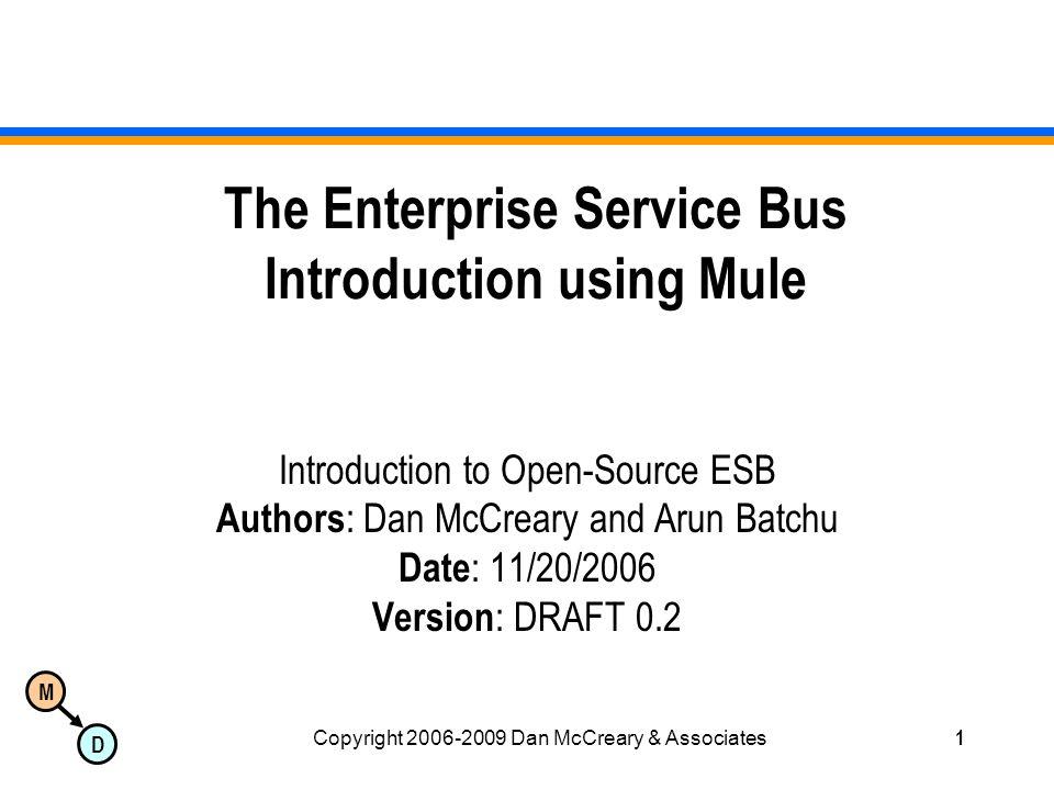 M D Copyright 2006-2009 Dan McCreary & Associates1 The Enterprise Service Bus Introduction using Mule Introduction to Open-Source ESB Authors : Dan McCreary and Arun Batchu Date : 11/20/2006 Version : DRAFT 0.2