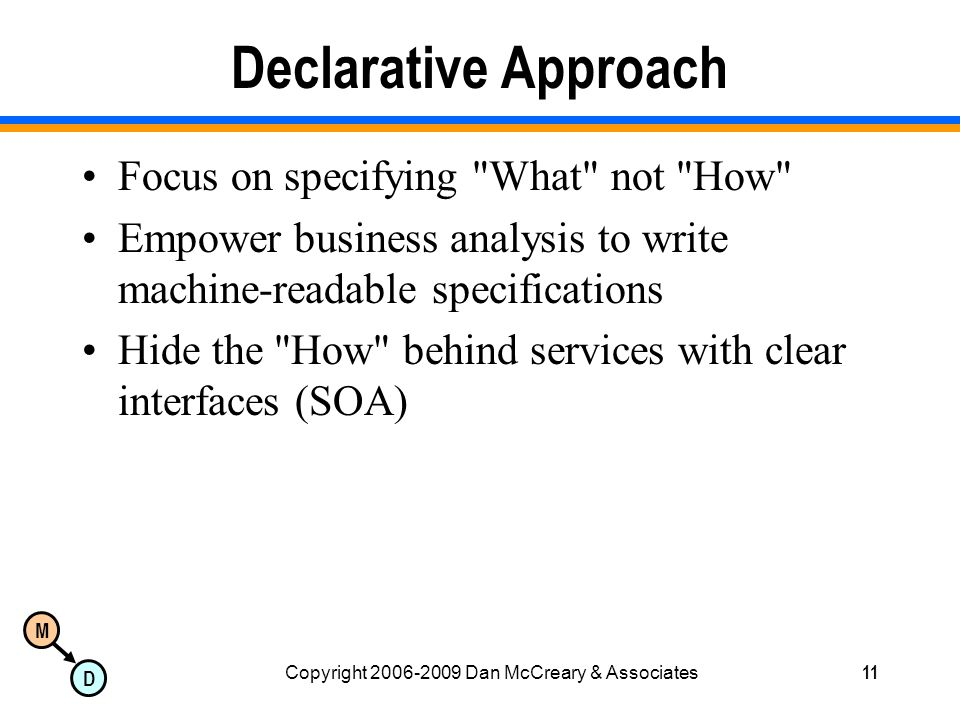 M D Copyright 2006-2009 Dan McCreary & Associates11 Declarative Approach Focus on specifying What not How Empower business analysis to write machine-readable specifications Hide the How behind services with clear interfaces (SOA)