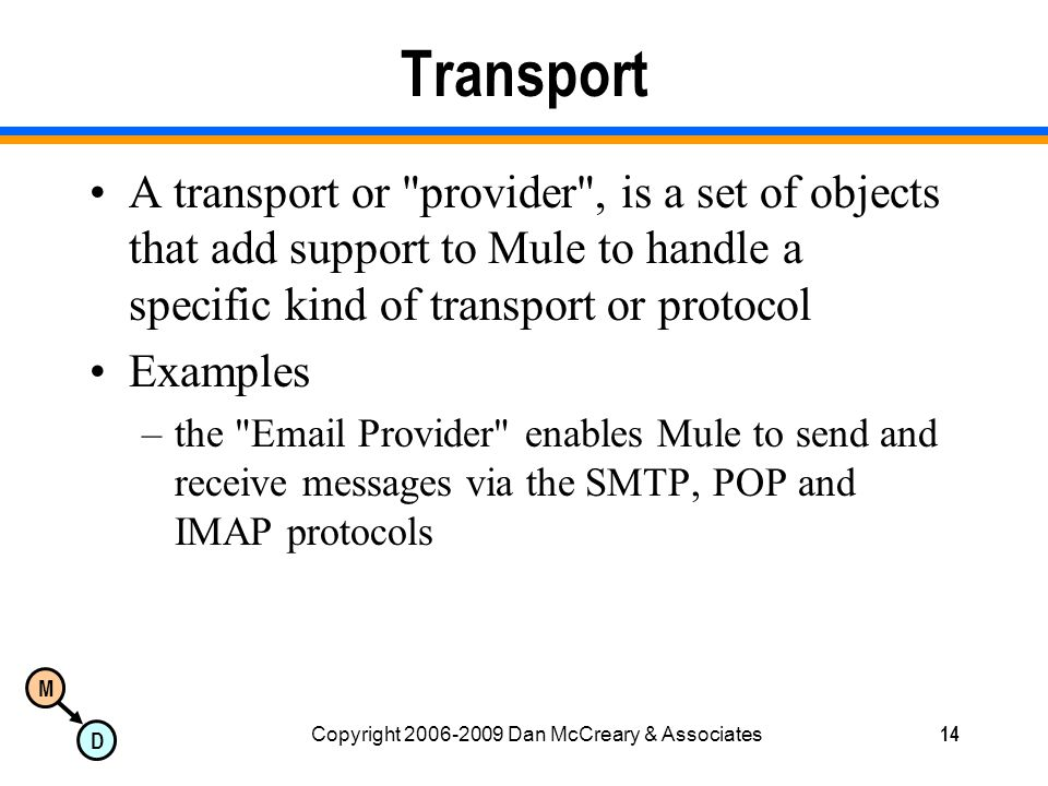 M D Copyright 2006-2009 Dan McCreary & Associates14 Transport A transport or provider , is a set of objects that add support to Mule to handle a specific kind of transport or protocol Examples –the Email Provider enables Mule to send and receive messages via the SMTP, POP and IMAP protocols