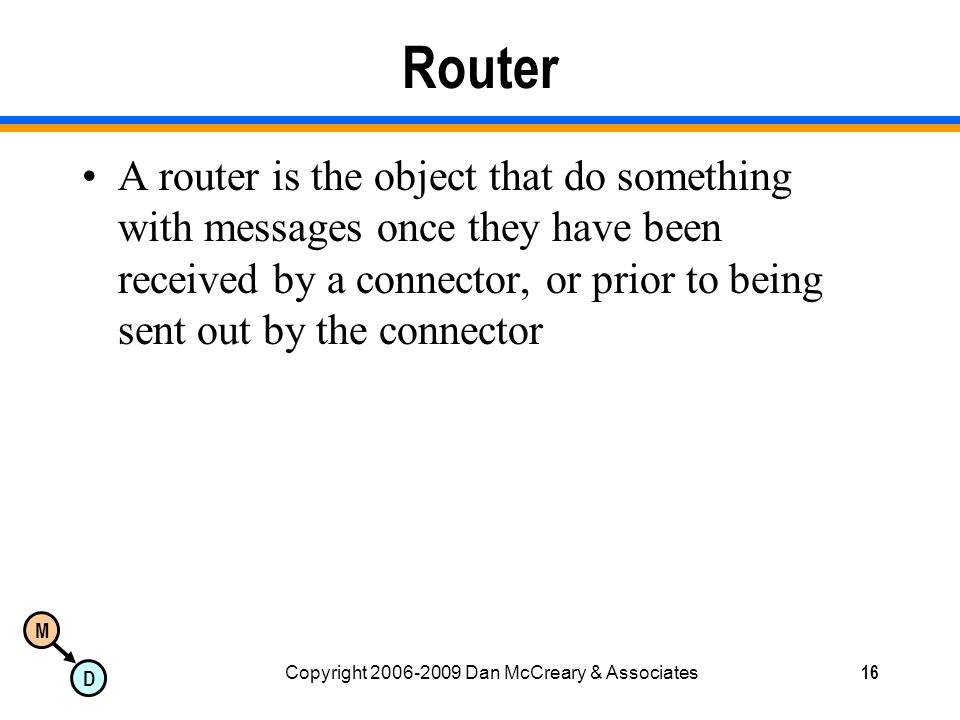 M D Copyright 2006-2009 Dan McCreary & Associates16 Router A router is the object that do something with messages once they have been received by a connector, or prior to being sent out by the connector