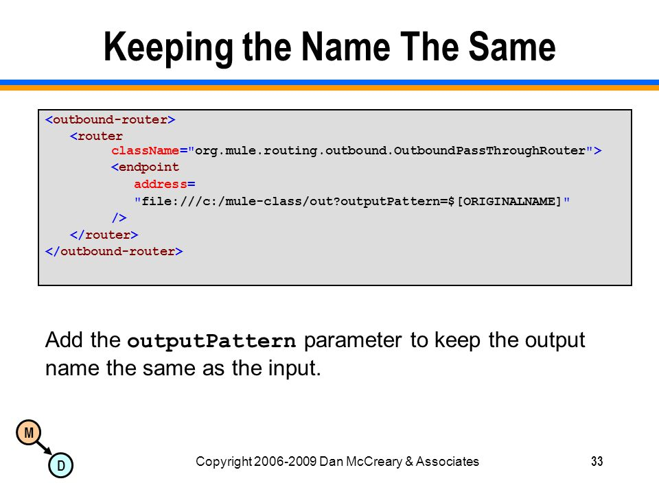 M D Copyright 2006-2009 Dan McCreary & Associates33 Keeping the Name The Same <endpoint address= file:///c:/mule-class/out?outputPattern=$[ORIGINALNAME] /> Add the outputPattern parameter to keep the output name the same as the input.