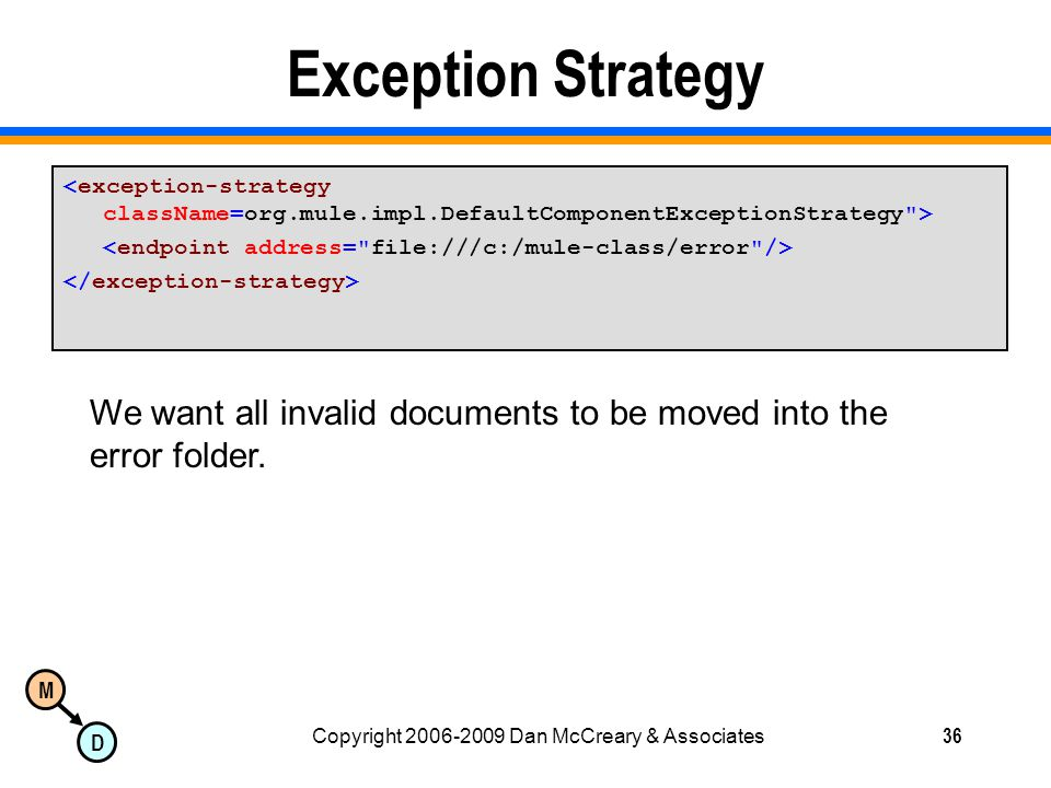 M D Copyright 2006-2009 Dan McCreary & Associates36 Exception Strategy We want all invalid documents to be moved into the error folder.
