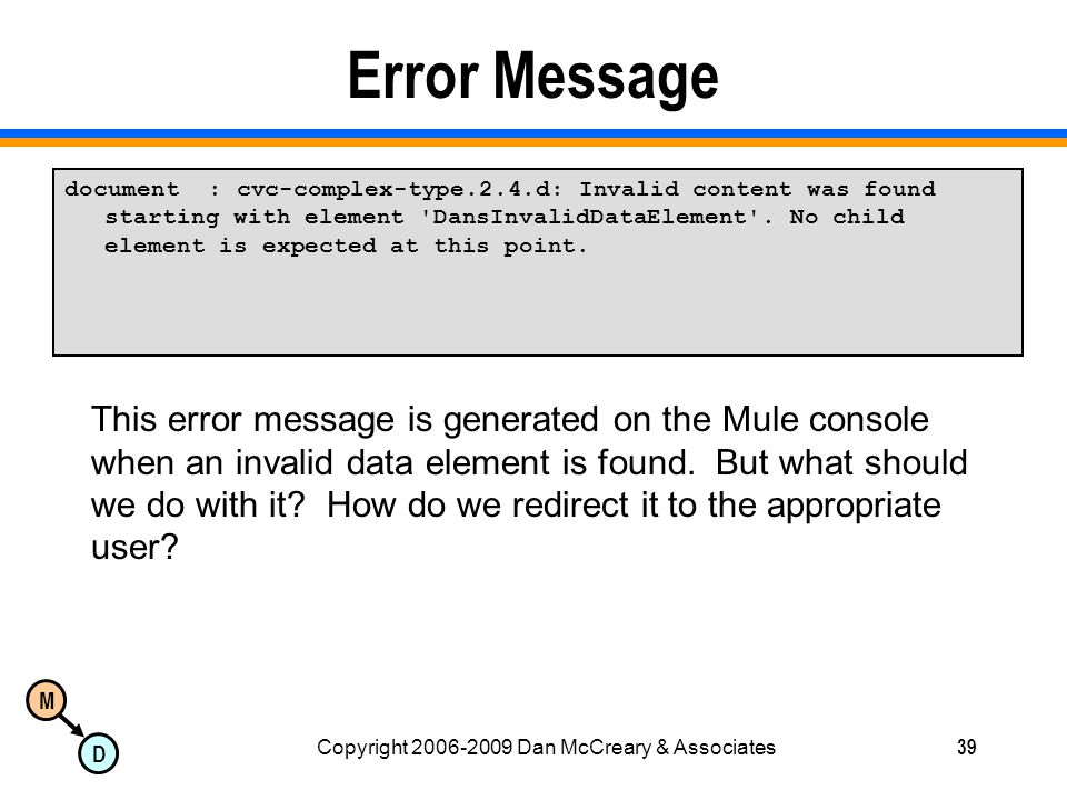 M D Copyright 2006-2009 Dan McCreary & Associates39 Error Message document : cvc-complex-type.2.4.d: Invalid content was found starting with element DansInvalidDataElement .