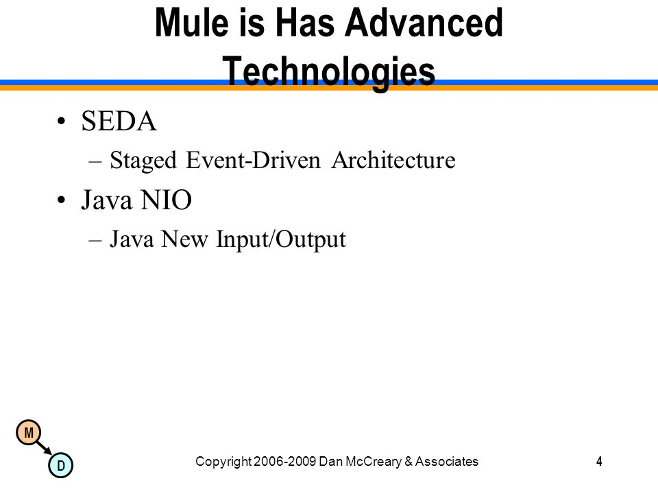 M D Copyright 2006-2009 Dan McCreary & Associates4 Mule is Has Advanced Technologies SEDA –Staged Event-Driven Architecture Java NIO –Java New Input/Output
