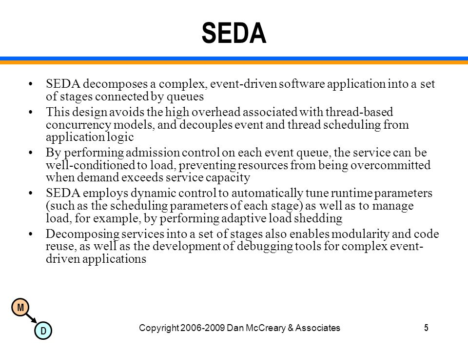 M D Copyright 2006-2009 Dan McCreary & Associates5 SEDA SEDA decomposes a complex, event-driven software application into a set of stages connected by queues This design avoids the high overhead associated with thread-based concurrency models, and decouples event and thread scheduling from application logic By performing admission control on each event queue, the service can be well-conditioned to load, preventing resources from being overcommitted when demand exceeds service capacity SEDA employs dynamic control to automatically tune runtime parameters (such as the scheduling parameters of each stage) as well as to manage load, for example, by performing adaptive load shedding Decomposing services into a set of stages also enables modularity and code reuse, as well as the development of debugging tools for complex event- driven applications