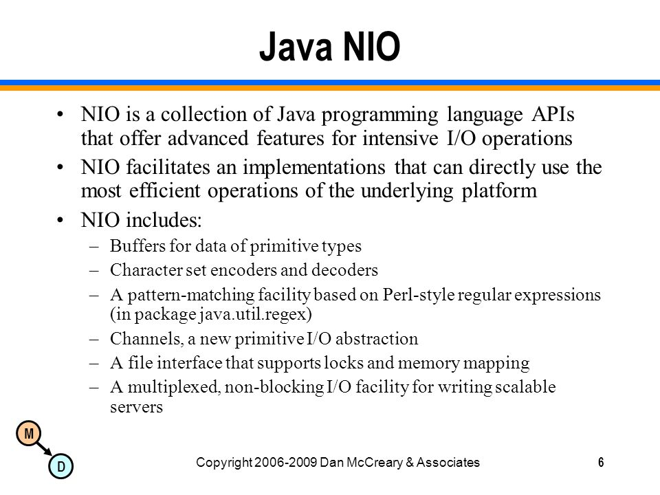 M D Copyright 2006-2009 Dan McCreary & Associates6 Java NIO NIO is a collection of Java programming language APIs that offer advanced features for intensive I/O operations NIO facilitates an implementations that can directly use the most efficient operations of the underlying platform NIO includes: –Buffers for data of primitive types –Character set encoders and decoders –A pattern-matching facility based on Perl-style regular expressions (in package java.util.regex) –Channels, a new primitive I/O abstraction –A file interface that supports locks and memory mapping –A multiplexed, non-blocking I/O facility for writing scalable servers