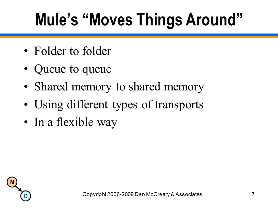 M D Copyright 2006-2009 Dan McCreary & Associates7 Mules Moves Things Around Folder to folder Queue to queue Shared memory to shared memory Using different types of transports In a flexible way