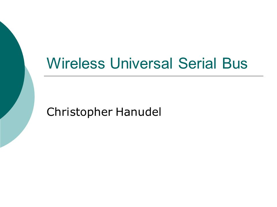 Outline Wired Universal Serial Bus (USB) Overview of Wireless USB (wUSB) History/Vision Features How wUSB Works Design Security Issues/Limitations Current Implementations Future/Conclusion