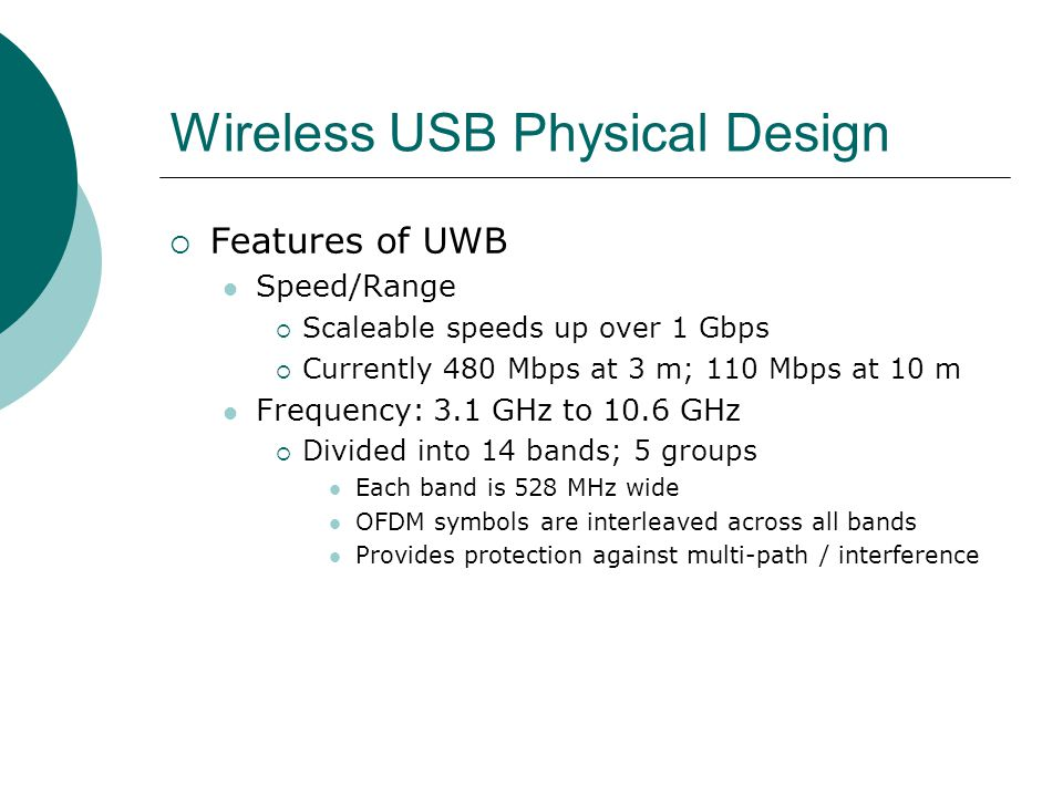 Wireless USB Physical Design Features of UWB Speed/Range Scaleable speeds up over 1 Gbps Currently 480 Mbps at 3 m; 110 Mbps at 10 m Frequency: 3.1 GHz to 10.6 GHz Divided into 14 bands; 5 groups Each band is 528 MHz wide OFDM symbols are interleaved across all bands Provides protection against multi-path / interference