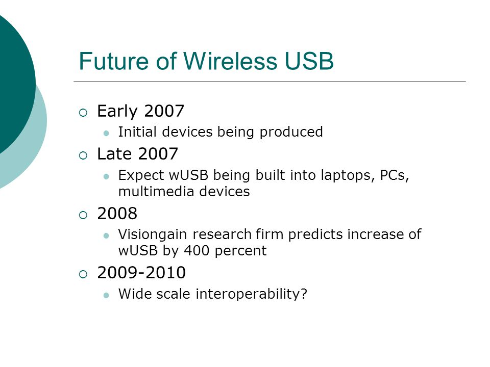 Future of Wireless USB Early 2007 Initial devices being produced Late 2007 Expect wUSB being built into laptops, PCs, multimedia devices 2008 Visiongain research firm predicts increase of wUSB by 400 percent 2009-2010 Wide scale interoperability