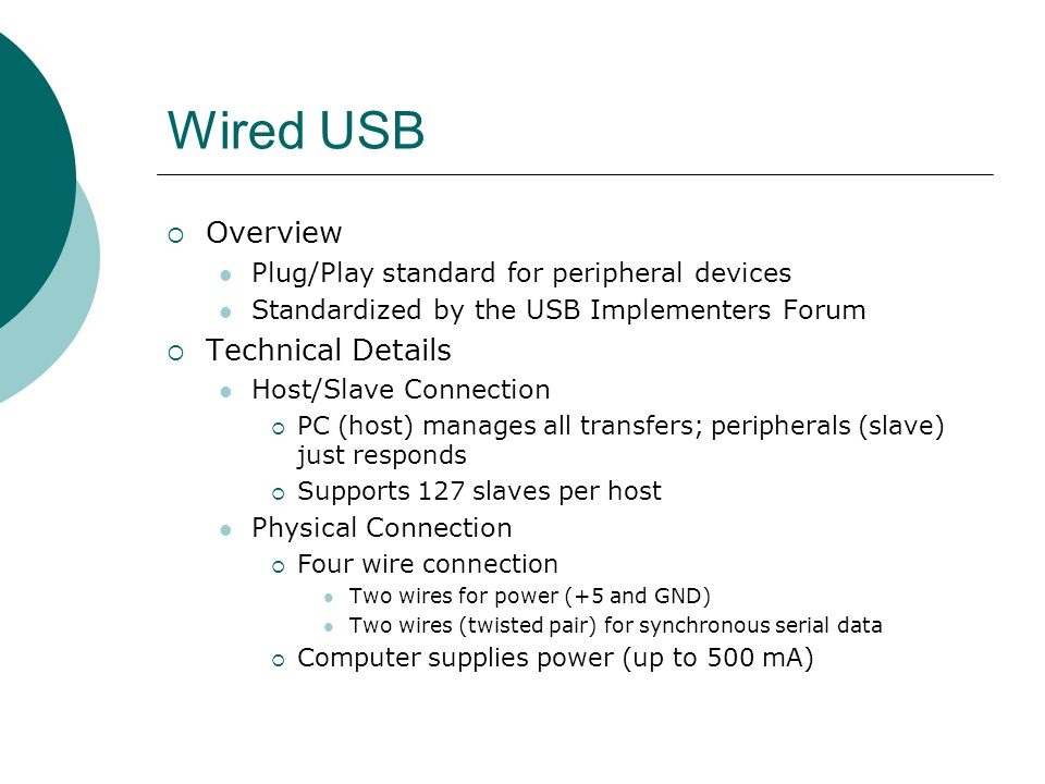Wired USB Technical Details (Cont.) Data Rates Low Speed: 1.5 Mbps (Keyboards, mice, etc.) Full Speed: 12 Mbps (USB1.1 max speed) Hi-Speed: 480 Mbps (USB2.0 max speed)