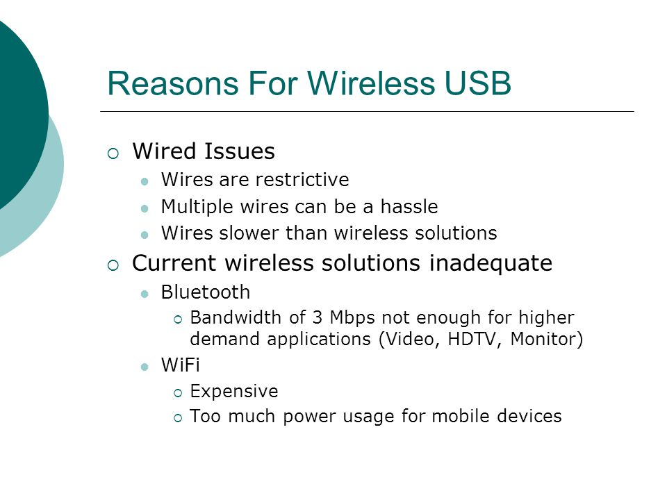 Reasons For Wireless USB Wired Issues Wires are restrictive Multiple wires can be a hassle Wires slower than wireless solutions Current wireless solutions inadequate Bluetooth Bandwidth of 3 Mbps not enough for higher demand applications (Video, HDTV, Monitor) WiFi Expensive Too much power usage for mobile devices