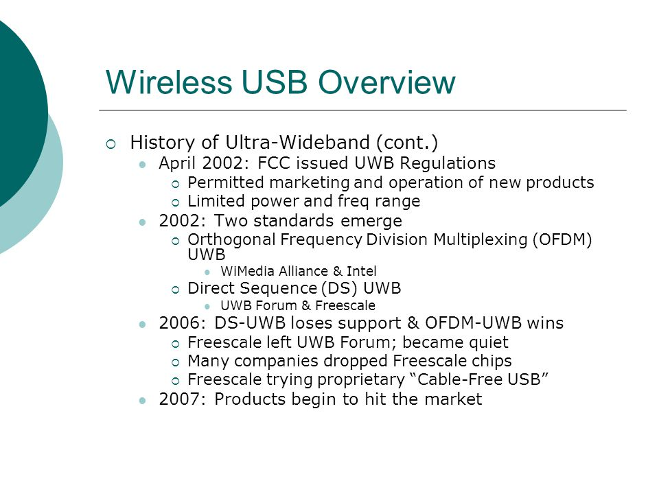 Wireless USB Overview History of Ultra-Wideband (cont.) April 2002: FCC issued UWB Regulations Permitted marketing and operation of new products Limited power and freq range 2002: Two standards emerge Orthogonal Frequency Division Multiplexing (OFDM) UWB WiMedia Alliance & Intel Direct Sequence (DS) UWB UWB Forum & Freescale 2006: DS-UWB loses support & OFDM-UWB wins Freescale left UWB Forum; became quiet Many companies dropped Freescale chips Freescale trying proprietary Cable-Free USB 2007: Products begin to hit the market
