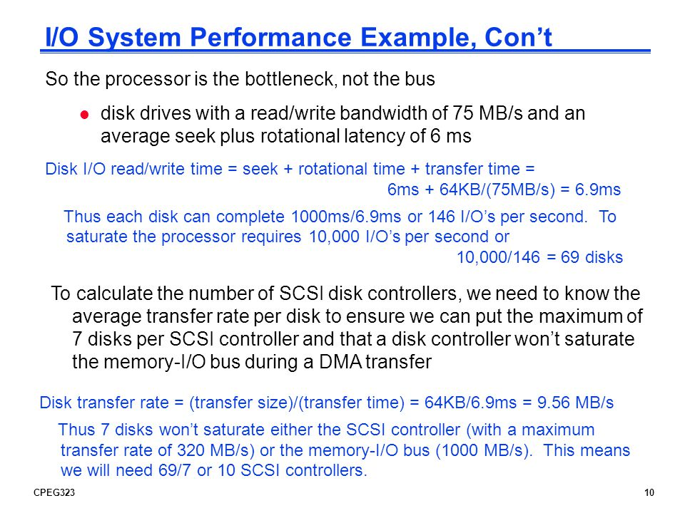 CPEG32310 I/O System Performance Example, Cont So the processor is the bottleneck, not the bus To calculate the number of SCSI disk controllers, we ne