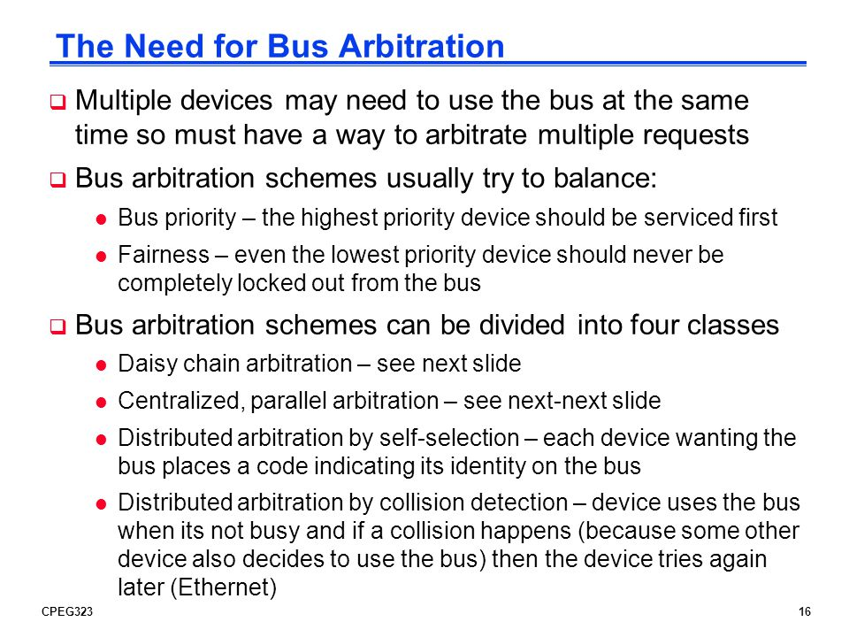 CPEG32316 The Need for Bus Arbitration Multiple devices may need to use the bus at the same time so must have a way to arbitrate multiple requests Bus
