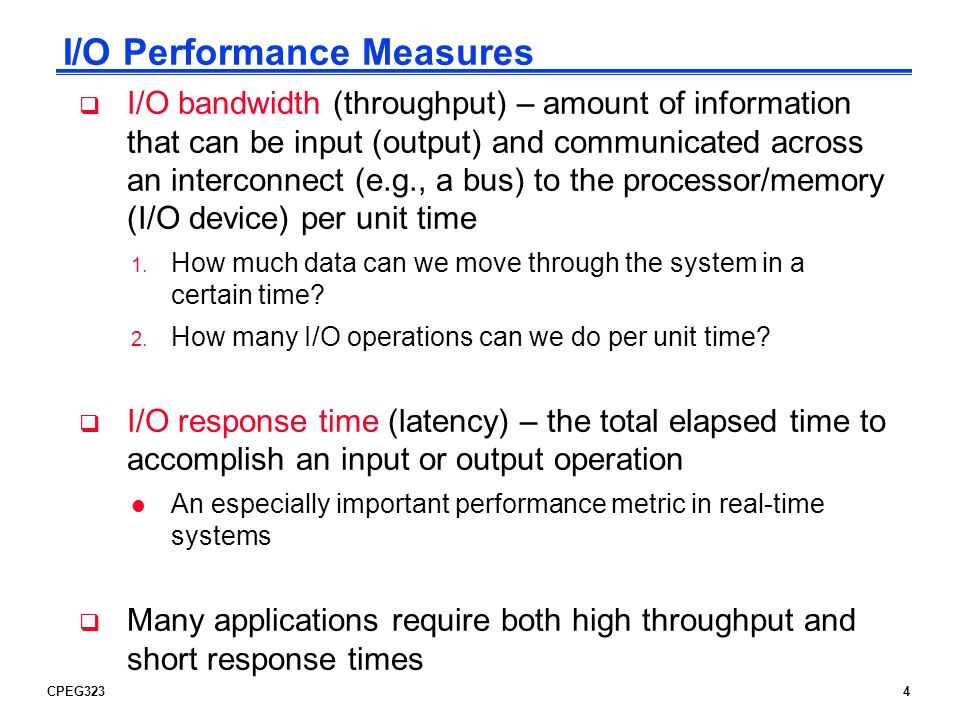 CPEG3234 I/O Performance Measures I/O bandwidth (throughput) – amount of information that can be input (output) and communicated across an interconnec
