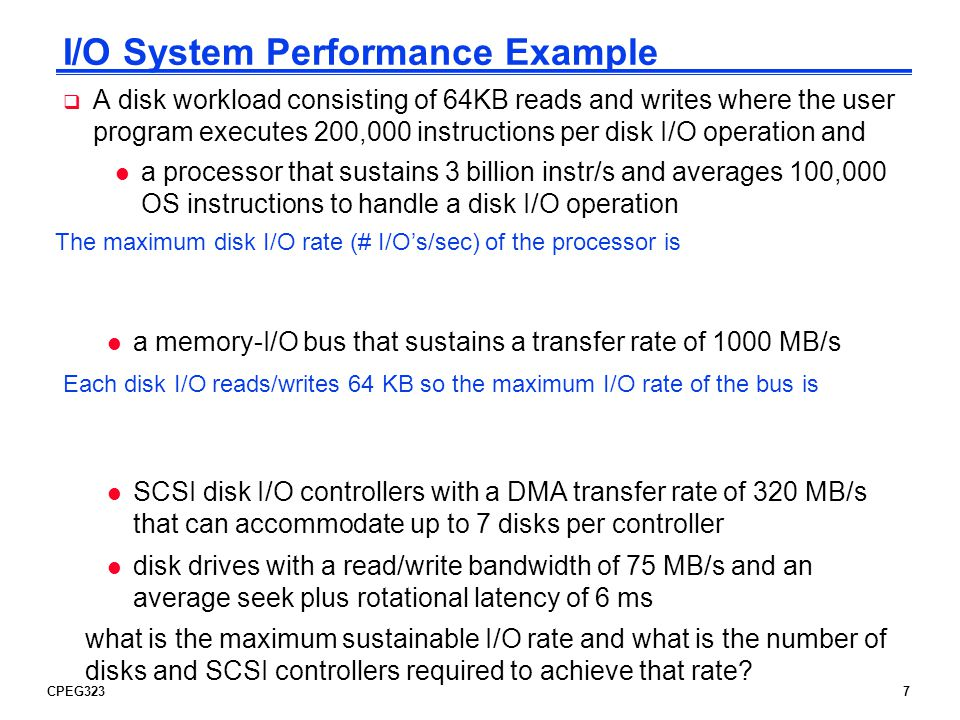 CPEG3238 I/O System Performance Example A disk workload consisting of 64KB reads and writes where the user program executes 200,000 instructions per disk I/O operation and l a processor that sustains 3 billion instr/s and averages 100,000 OS instructions to handle a disk I/O operation l a memory-I/O bus that sustains a transfer rate of 1000 MB/s The maximum disk I/O rate (# I/Os/s) of the processor is -------------------------- = ------------------------ = 10,000 I/Os/s Instr execution rate 3 x 10 9 Instr per I/O (200 + 100) x 10 3 l SCSI disk I/O controllers with a DMA transfer rate of 320 MB/s that can accommodate up to 7 disks per controller l disk drives with a read/write bandwidth of 75 MB/s and an average seek plus rotational latency of 6 ms what is the maximum sustainable I/O rate and what is the number of disks and SCSI controllers required to achieve that rate.