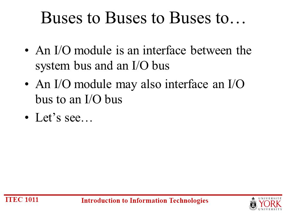 ITEC 1011 Introduction to Information Technologies Buses to Buses to Buses to… An I/O module is an interface between the system bus and an I/O bus An I/O module may also interface an I/O bus to an I/O bus Lets see…