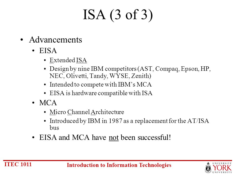 ITEC 1011 Introduction to Information Technologies ISA (3 of 3) Advancements EISA Extended ISA Design by nine IBM competitors (AST, Compaq, Epson, HP, NEC, Olivetti, Tandy, WYSE, Zenith) Intended to compete with IBMs MCA EISA is hardware compatible with ISA MCA Micro Channel Architecture Introduced by IBM in 1987 as a replacement for the AT/ISA bus EISA and MCA have not been successful!