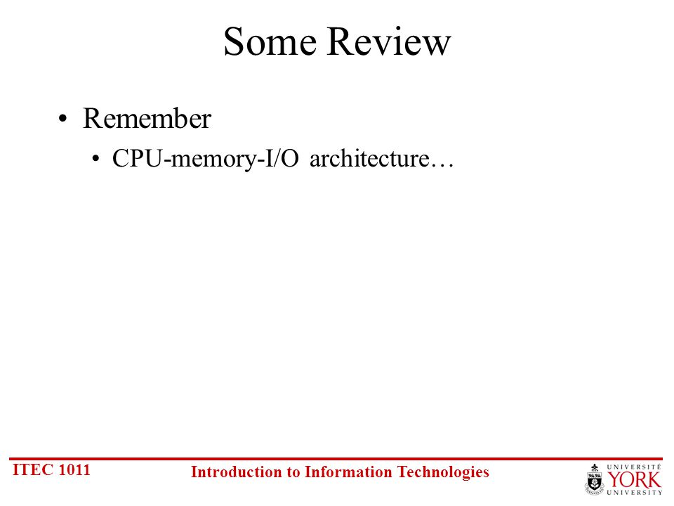 ITEC 1011 Introduction to Information Technologies Some Review Remember CPU-memory-I/O architecture…