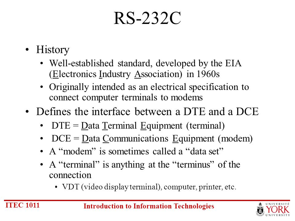 ITEC 1011 Introduction to Information Technologies RS-232C History Well-established standard, developed by the EIA (Electronics Industry Association) in 1960s Originally intended as an electrical specification to connect computer terminals to modems Defines the interface between a DTE and a DCE DTE = Data Terminal Equipment (terminal) DCE = Data Communications Equipment (modem) A modem is sometimes called a data set A terminal is anything at the terminus of the connection VDT (video display terminal), computer, printer, etc.