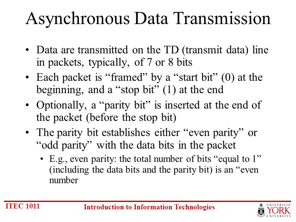 ITEC 1011 Introduction to Information Technologies Asynchronous Data Transmission Data are transmitted on the TD (transmit data) line in packets, typically, of 7 or 8 bits Each packet is framed by a start bit (0) at the beginning, and a stop bit (1) at the end Optionally, a parity bit is inserted at the end of the packet (before the stop bit) The parity bit establishes either even parity or odd parity with the data bits in the packet E.g., even parity: the total number of bits equal to 1 (including the data bits and the parity bit) is an even number