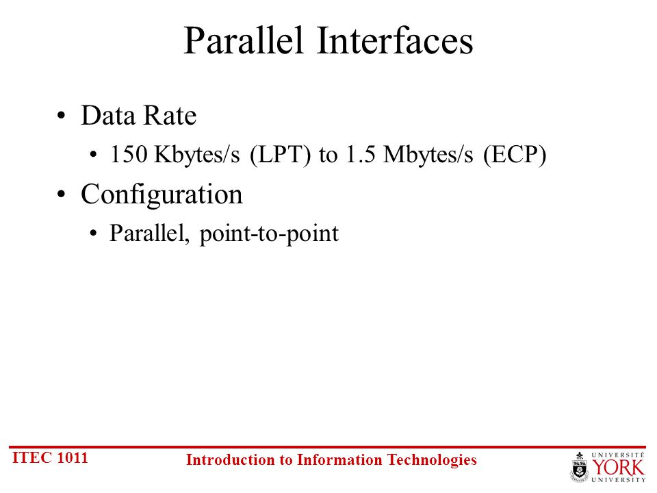 ITEC 1011 Introduction to Information Technologies Parallel Interfaces Data Rate 150 Kbytes/s (LPT) to 1.5 Mbytes/s (ECP) Configuration Parallel, point-to-point