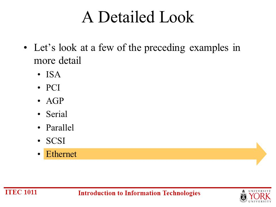 ITEC 1011 Introduction to Information Technologies A Detailed Look Lets look at a few of the preceding examples in more detail ISA PCI AGP Serial Parallel SCSI Ethernet