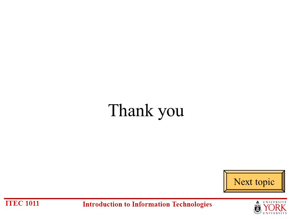 ITEC 1011 Introduction to Information Technologies Thank you Next topic